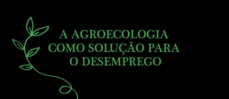 A AGROECOLOGIA COMO SOLUÇÃO PARA O DESEMPREGO